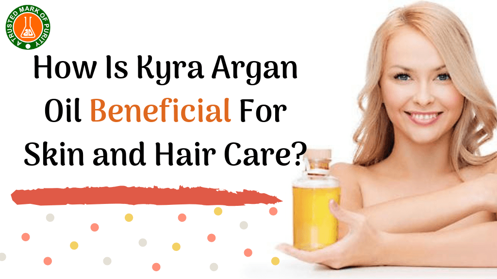 How Is Kyra Argan Oil Beneficial For Skin and Hair Care
