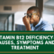 Vitamin B12 Deficiency-Causes, symptoms and Treatment